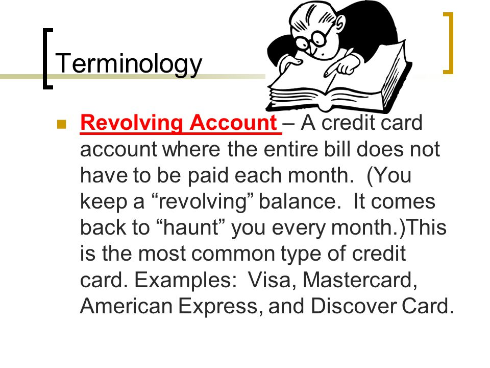 Terminology Revolving Account – A credit card account where the entire bill does not have to be paid each month.