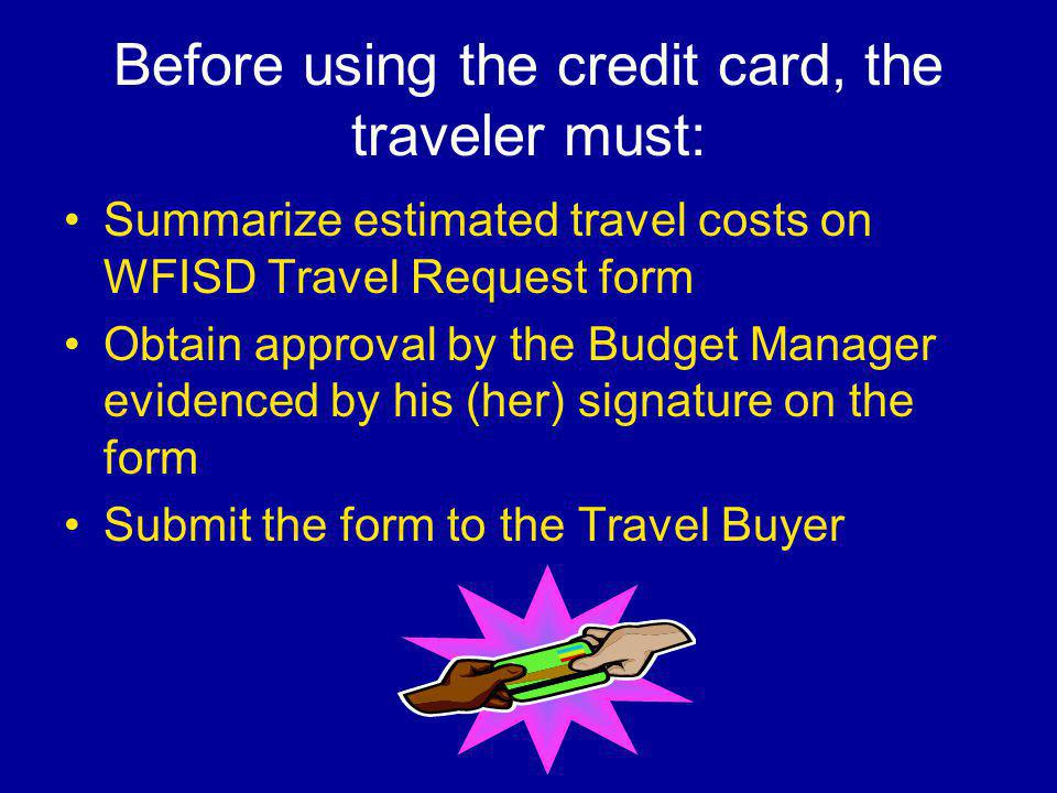 Before using the credit card, the traveler must: Summarize estimated travel costs on WFISD Travel Request form Obtain approval by the Budget Manager evidenced by his (her) signature on the form Submit the form to the Travel Buyer