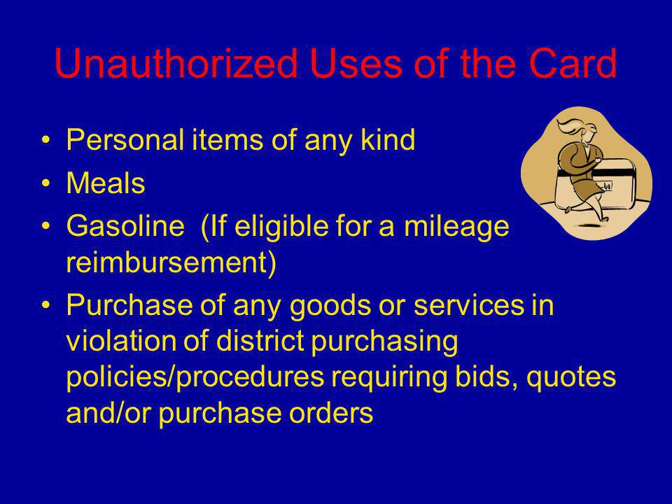 Unauthorized Uses of the Card Personal items of any kind Meals Gasoline (If eligible for a mileage reimbursement) Purchase of any goods or services in violation of district purchasing policies/procedures requiring bids, quotes and/or purchase orders