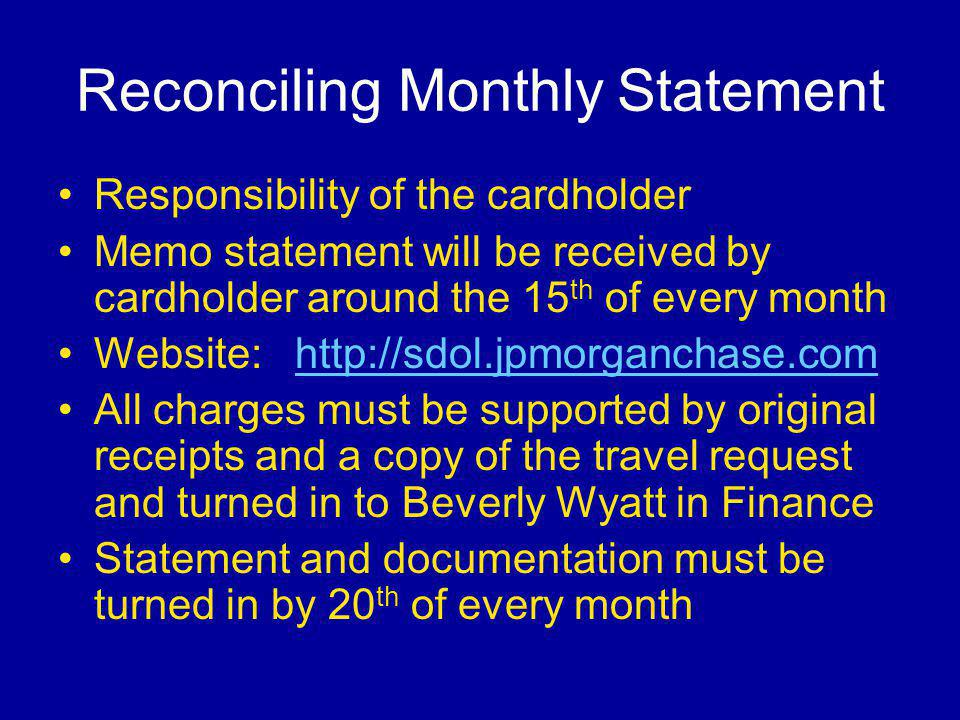 Reconciling Monthly Statement Responsibility of the cardholder Memo statement will be received by cardholder around the 15 th of every month Website:   All charges must be supported by original receipts and a copy of the travel request and turned in to Beverly Wyatt in Finance Statement and documentation must be turned in by 20 th of every month
