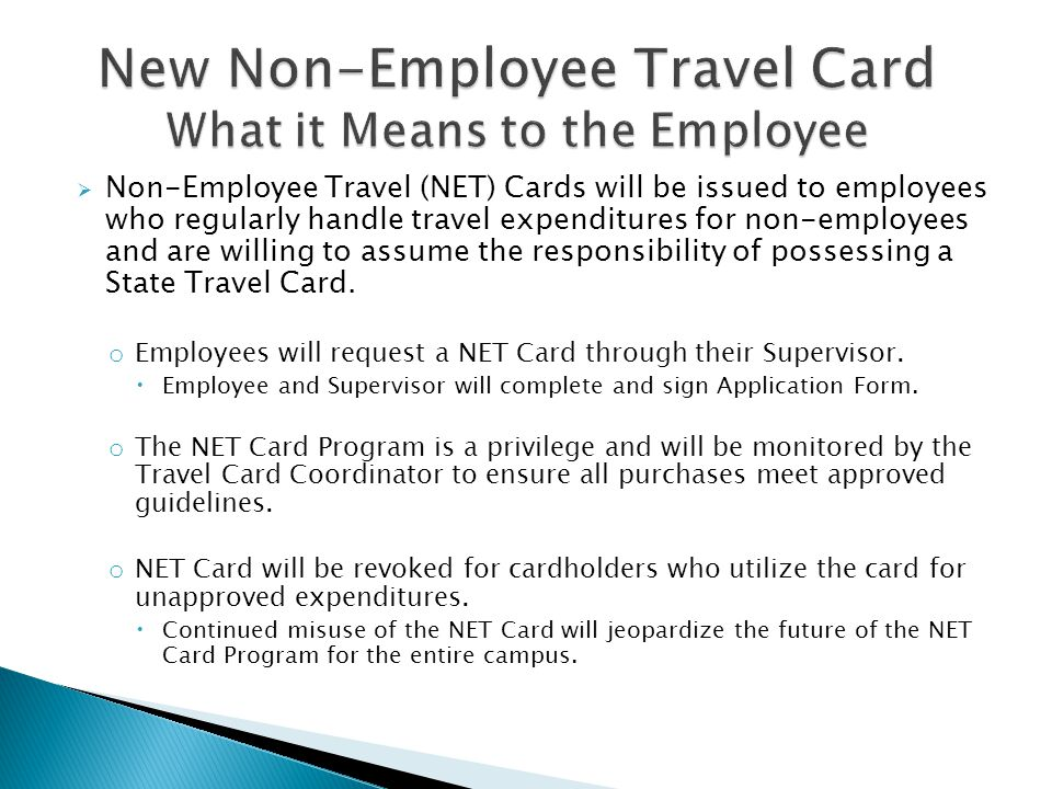 Non-Employee Travel (NET) Cards will be issued to employees who regularly handle travel expenditures for non-employees and are willing to assume the responsibility of possessing a State Travel Card.