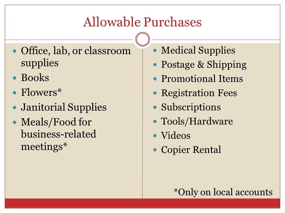 Allowable Purchases Office, lab, or classroom supplies Books Flowers* Janitorial Supplies Meals/Food for business-related meetings* Medical Supplies Postage & Shipping Promotional Items Registration Fees Subscriptions Tools/Hardware Videos Copier Rental *Only on local accounts