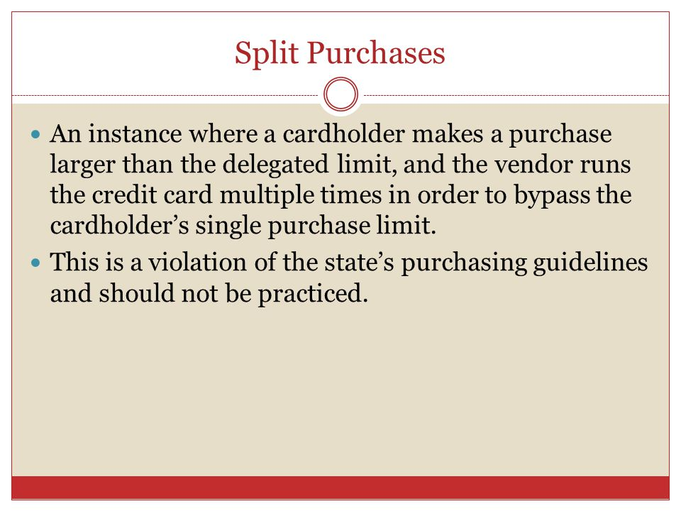 Split Purchases An instance where a cardholder makes a purchase larger than the delegated limit, and the vendor runs the credit card multiple times in order to bypass the cardholders single purchase limit.