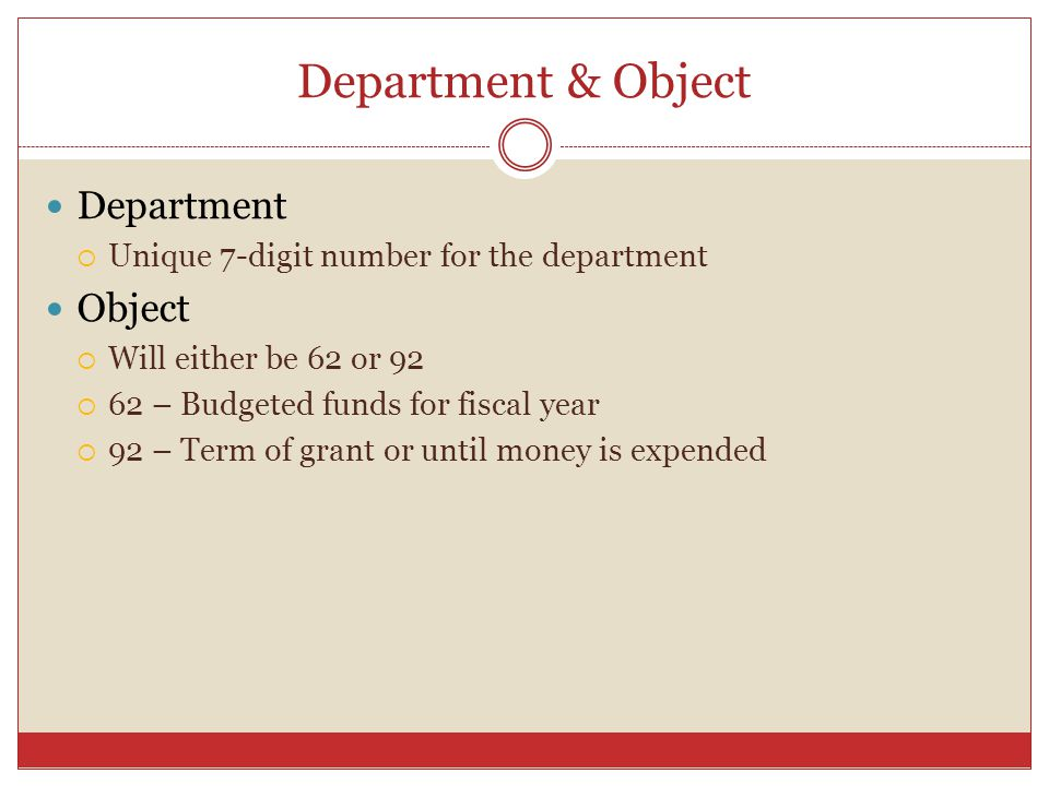 Department & Object Department Unique 7-digit number for the department Object Will either be 62 or – Budgeted funds for fiscal year 92 – Term of grant or until money is expended