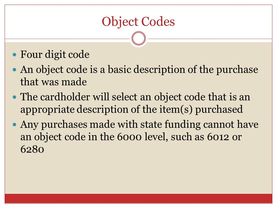Object Codes Four digit code An object code is a basic description of the purchase that was made The cardholder will select an object code that is an appropriate description of the item(s) purchased Any purchases made with state funding cannot have an object code in the 6000 level, such as 6012 or 6280