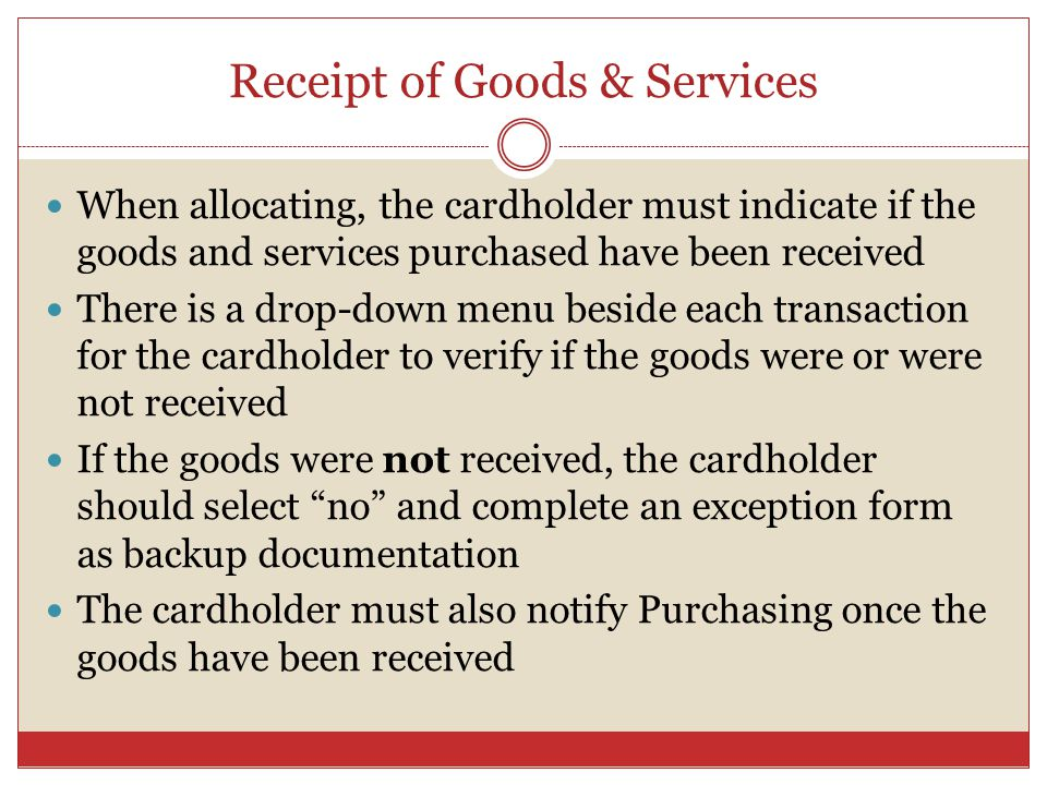 Receipt of Goods & Services When allocating, the cardholder must indicate if the goods and services purchased have been received There is a drop-down menu beside each transaction for the cardholder to verify if the goods were or were not received If the goods were not received, the cardholder should select no and complete an exception form as backup documentation The cardholder must also notify Purchasing once the goods have been received