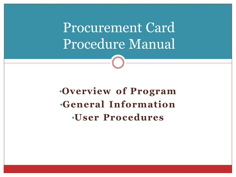 Overview of Program General Information User Procedures Procurement Card Procedure Manual
