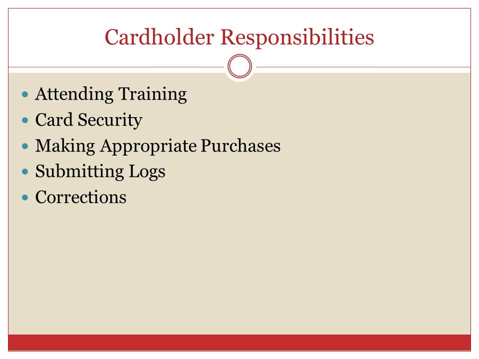 Cardholder Responsibilities Attending Training Card Security Making Appropriate Purchases Submitting Logs Corrections