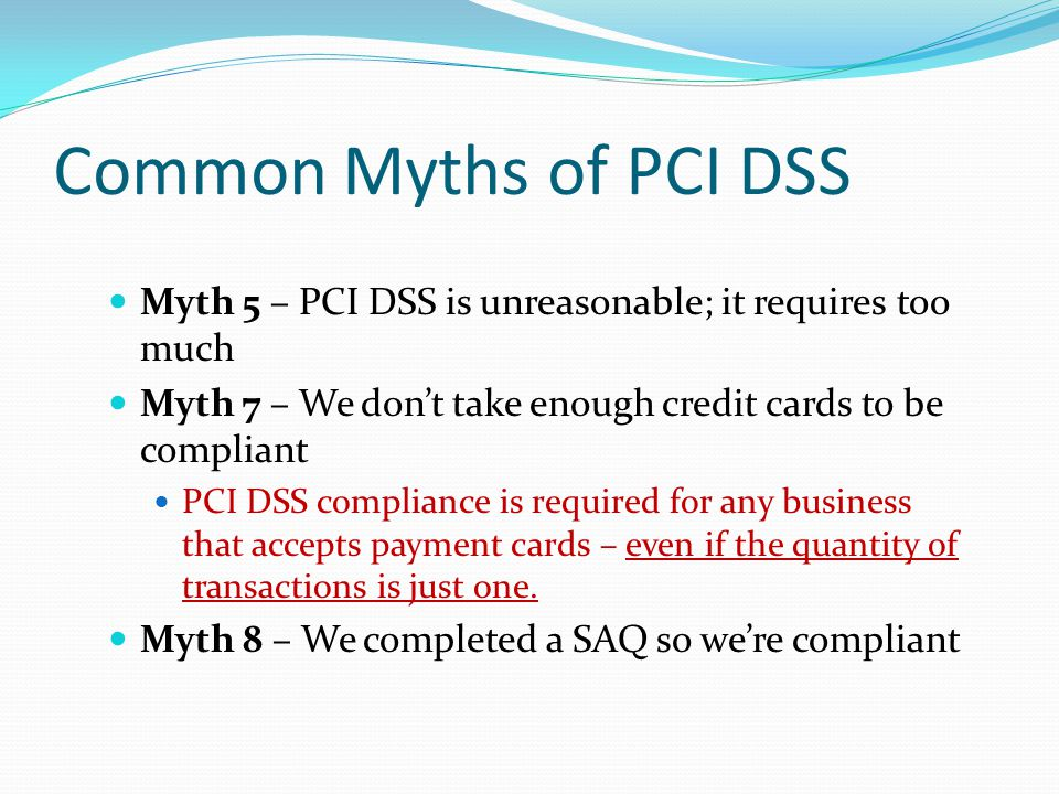 Common Myths of PCI DSS Myth 5 – PCI DSS is unreasonable; it requires too much Myth 7 – We dont take enough credit cards to be compliant PCI DSS compliance is required for any business that accepts payment cards – even if the quantity of transactions is just one.