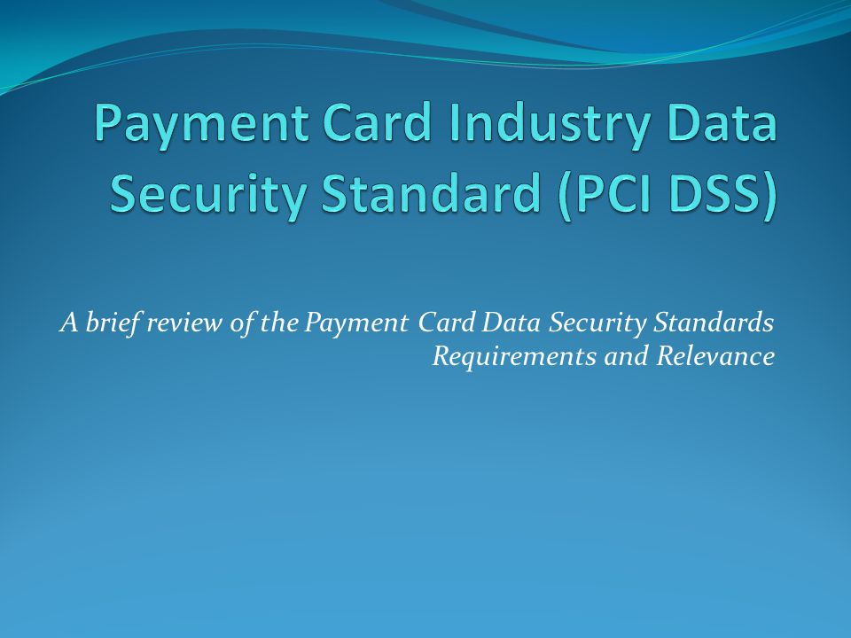 A brief review of the Payment Card Data Security Standards Requirements and Relevance