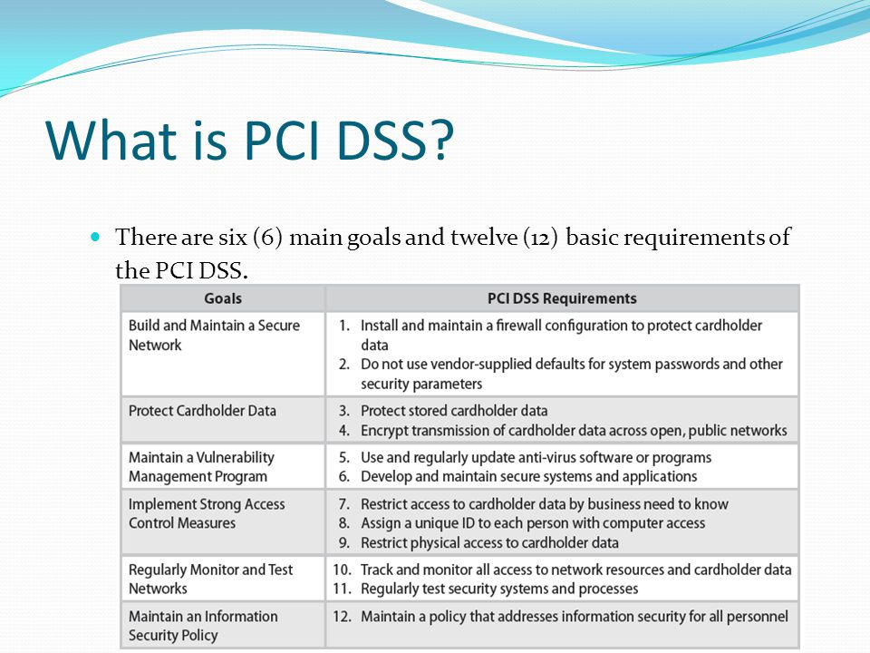 What is PCI DSS There are six (6) main goals and twelve (12) basic requirements of the PCI DSS.