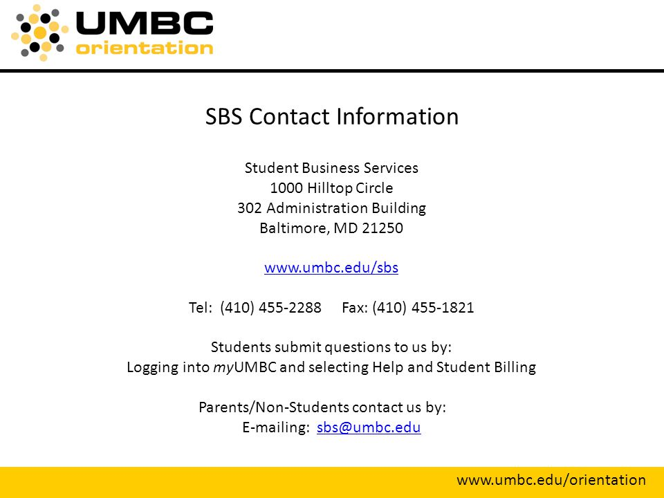 SBS Contact Information Student Business Services 1000 Hilltop Circle 302 Administration Building Baltimore, MD Tel: (410) Fax: (410) Students submit questions to us by: Logging into myUMBC and selecting Help and Student Billing Parents/Non-Students contact us by:  ing: