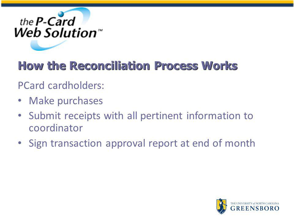 PCard cardholders: Make purchases Submit receipts with all pertinent information to coordinator Sign transaction approval report at end of month How the Reconciliation Process Works