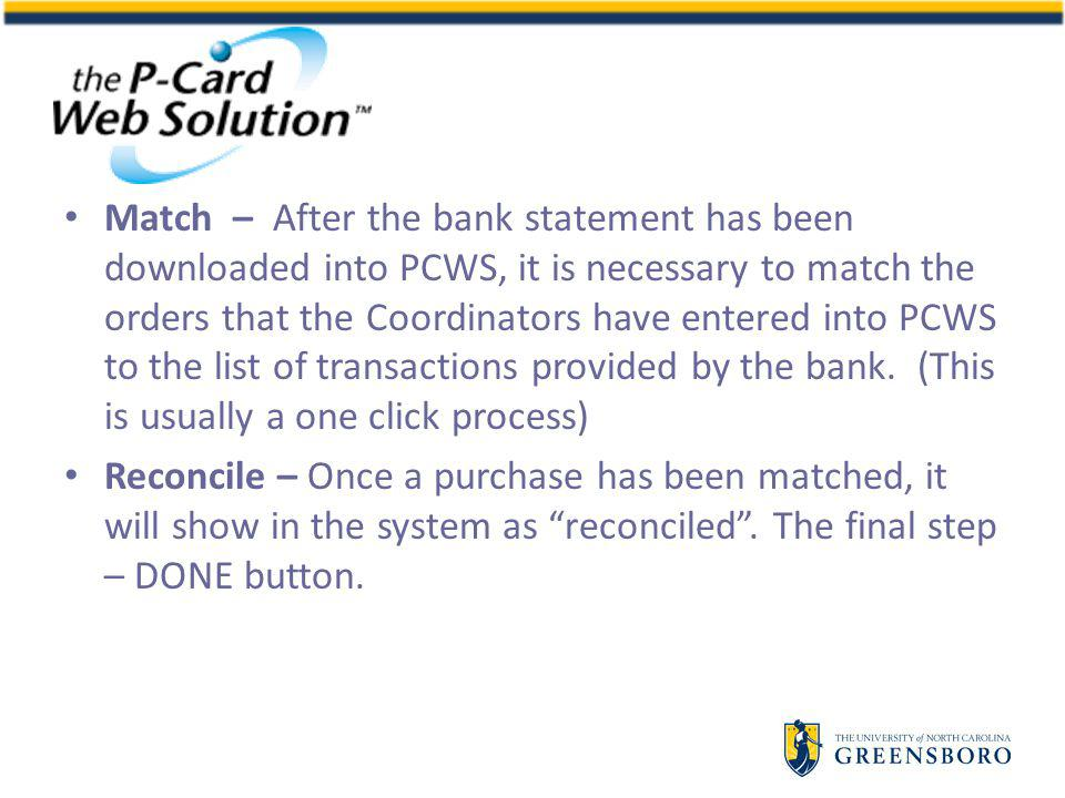 Match – After the bank statement has been downloaded into PCWS, it is necessary to match the orders that the Coordinators have entered into PCWS to the list of transactions provided by the bank.