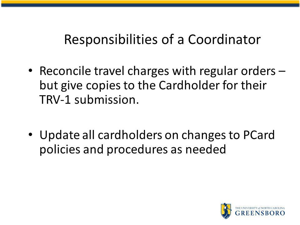 Responsibilities of a Coordinator Reconcile travel charges with regular orders – but give copies to the Cardholder for their TRV-1 submission.