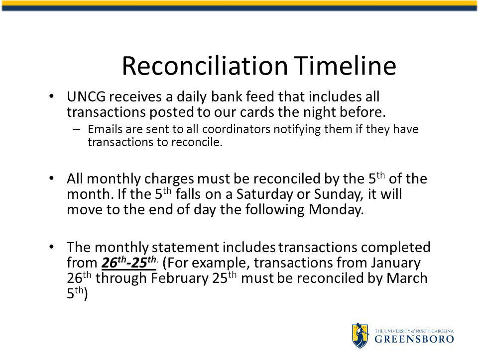 Reconciliation Timeline UNCG receives a daily bank feed that includes all transactions posted to our cards the night before.