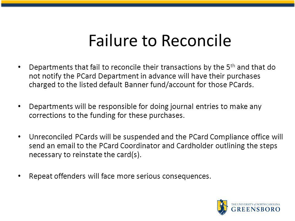 Failure to Reconcile Departments that fail to reconcile their transactions by the 5 th and that do not notify the PCard Department in advance will have their purchases charged to the listed default Banner fund/account for those PCards.