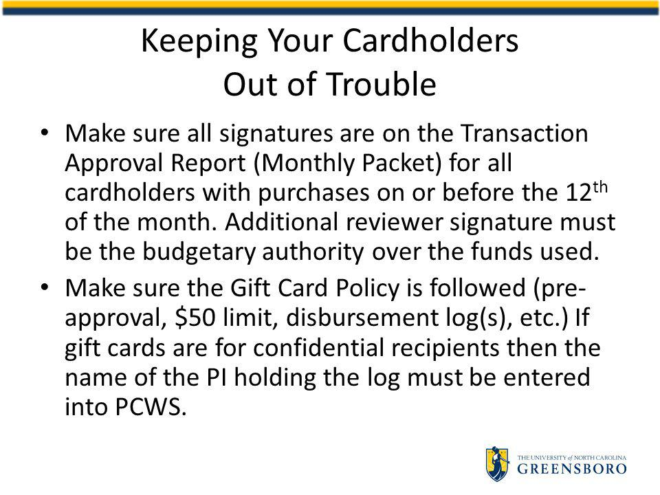 Make sure all signatures are on the Transaction Approval Report (Monthly Packet) for all cardholders with purchases on or before the 12 th of the month.