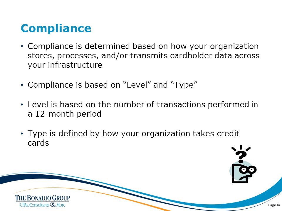 Compliance Compliance is determined based on how your organization stores, processes, and/or transmits cardholder data across your infrastructure Compliance is based on Level and Type Level is based on the number of transactions performed in a 12-month period Type is defined by how your organization takes credit cards Page 10