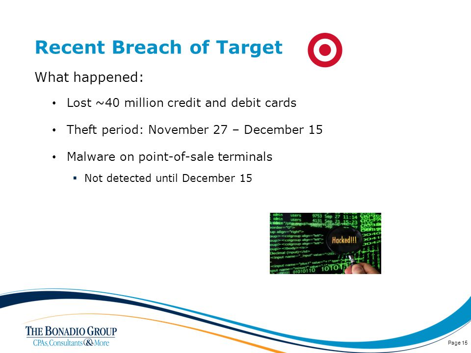Recent Breach of Target What happened: Lost ~40 million credit and debit cards Theft period: November 27 – December 15 Malware on point-of-sale terminals Not detected until December 15 Page 15