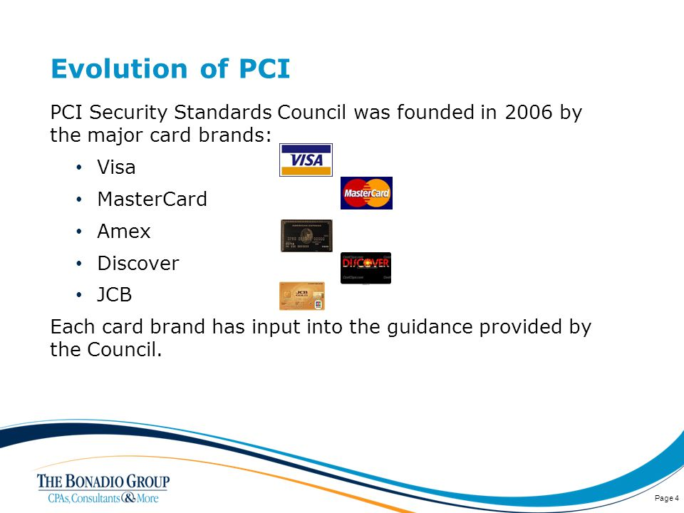 Evolution of PCI PCI Security Standards Council was founded in 2006 by the major card brands: Visa MasterCard Amex Discover JCB Each card brand has input into the guidance provided by the Council.