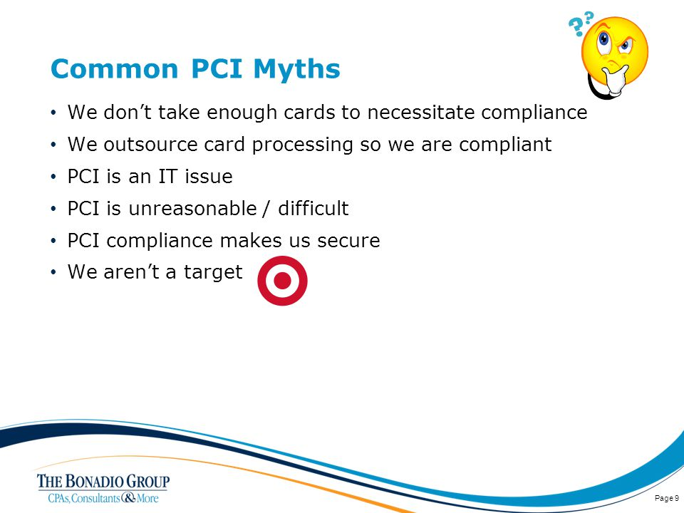 Common PCI Myths We dont take enough cards to necessitate compliance We outsource card processing so we are compliant PCI is an IT issue PCI is unreasonable / difficult PCI compliance makes us secure We arent a target Page 9