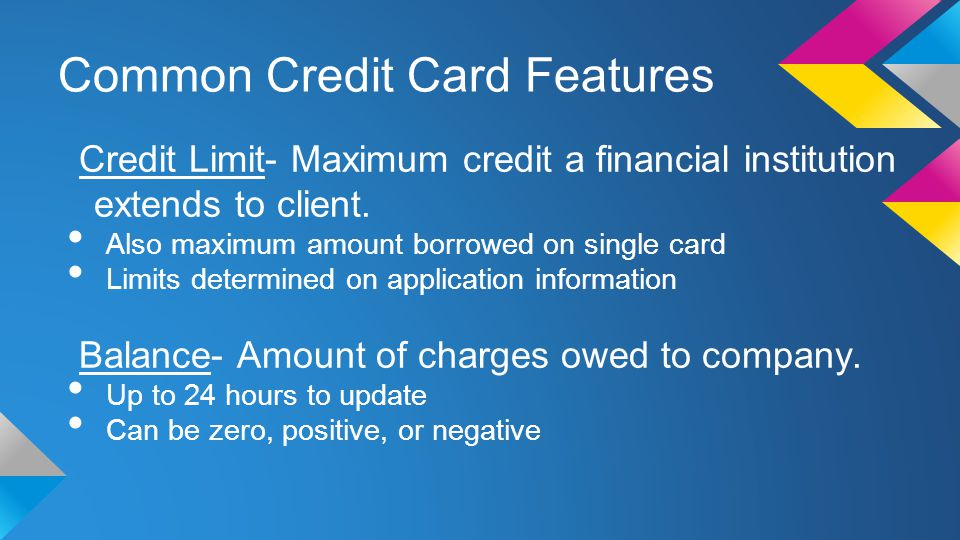Common Credit Card Features Credit Limit- Maximum credit a financial institution extends to client.