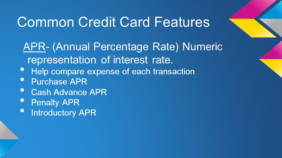 Common Credit Card Features APR- (Annual Percentage Rate) Numeric representation of interest rate.