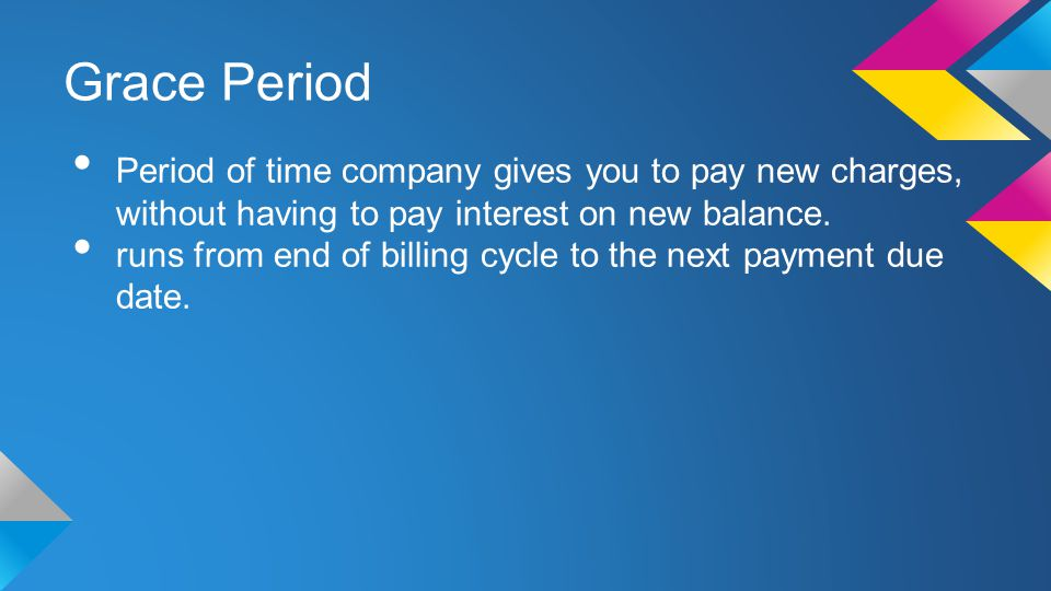 Grace Period Period of time company gives you to pay new charges, without having to pay interest on new balance.