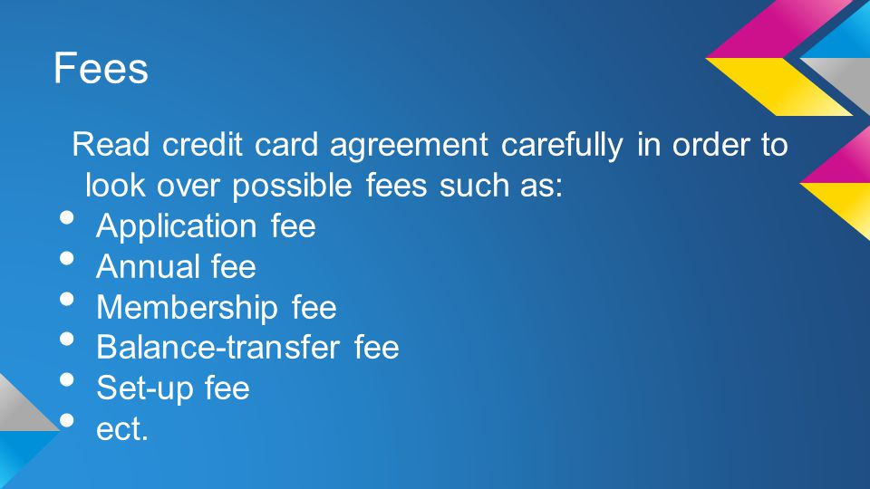 Fees Read credit card agreement carefully in order to look over possible fees such as: Application fee Annual fee Membership fee Balance-transfer fee Set-up fee ect.