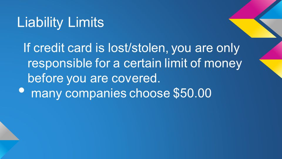 Liability Limits If credit card is lost/stolen, you are only responsible for a certain limit of money before you are covered.