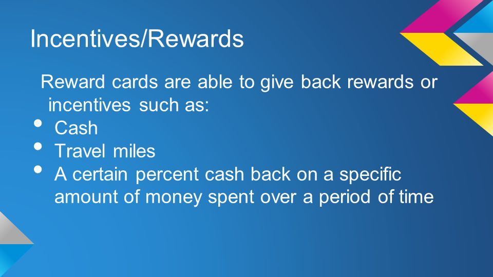 Incentives/Rewards Reward cards are able to give back rewards or incentives such as: Cash Travel miles A certain percent cash back on a specific amount of money spent over a period of time