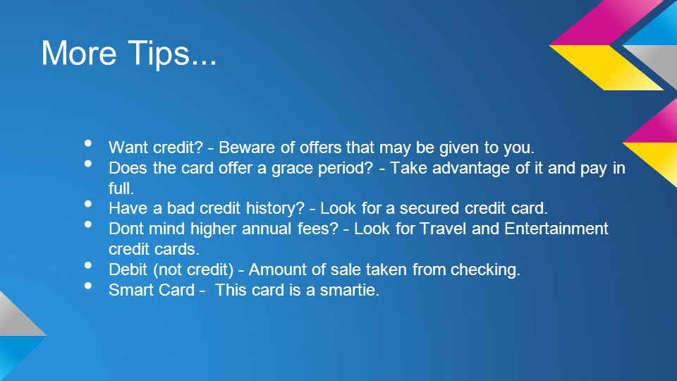 More Tips... Want credit. - Beware of offers that may be given to you.