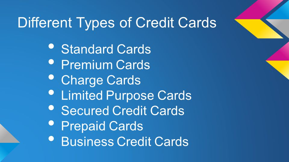Different Types of Credit Cards Standard Cards Premium Cards Charge Cards Limited Purpose Cards Secured Credit Cards Prepaid Cards Business Credit Cards