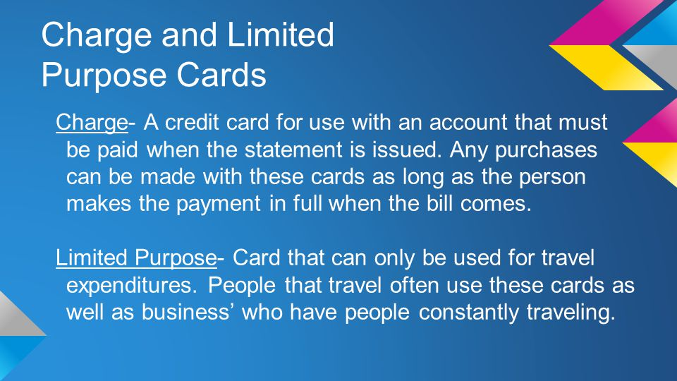 Charge and Limited Purpose Cards Charge- A credit card for use with an account that must be paid when the statement is issued.
