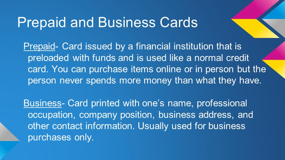 Prepaid and Business Cards Prepaid- Card issued by a financial institution that is preloaded with funds and is used like a normal credit card.