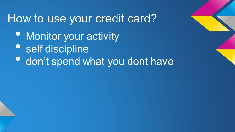 How to use your credit card Monitor your activity self discipline dont spend what you dont have