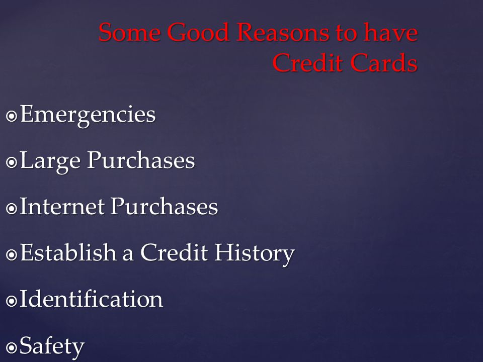 Emergencies Emergencies Large Purchases Large Purchases Internet Purchases Internet Purchases Establish a Credit History Establish a Credit History Identification Identification Safety Safety Some Good Reasons to have Credit Cards