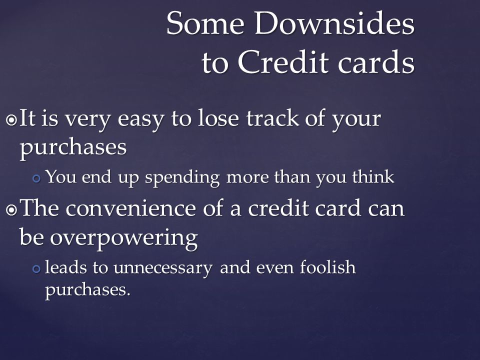 It is very easy to lose track of your purchases It is very easy to lose track of your purchases You end up spending more than you think You end up spending more than you think The convenience of a credit card can be overpowering The convenience of a credit card can be overpowering leads to unnecessary and even foolish purchases.
