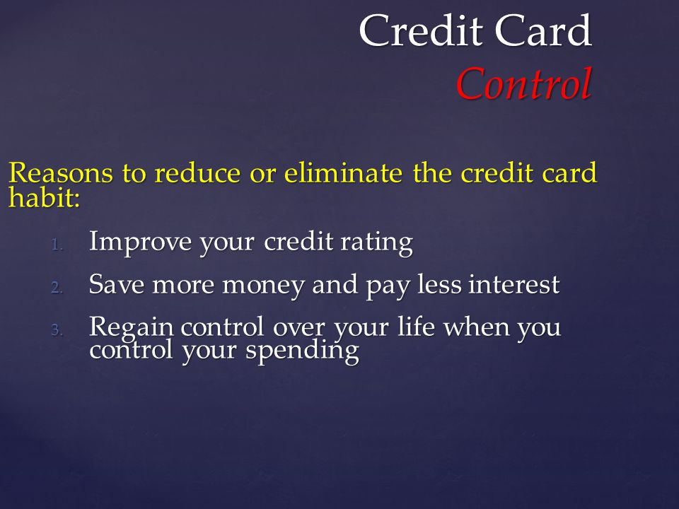 Credit Card Control Reasons to reduce or eliminate the credit card habit: 1.