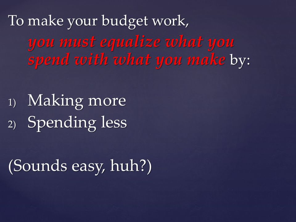 To make your budget work, you must equalize what you spend with what you make by: 1) Making more 2) Spending less (Sounds easy, huh )