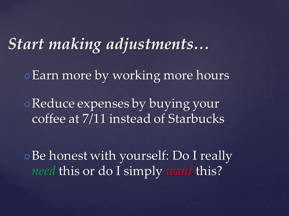Start making adjustments… Earn more by working more hours Earn more by working more hours Reduce expenses by buying your coffee at 7/11 instead of Starbucks Reduce expenses by buying your coffee at 7/11 instead of Starbucks Be honest with yourself: Do I really need this or do I simply want this.