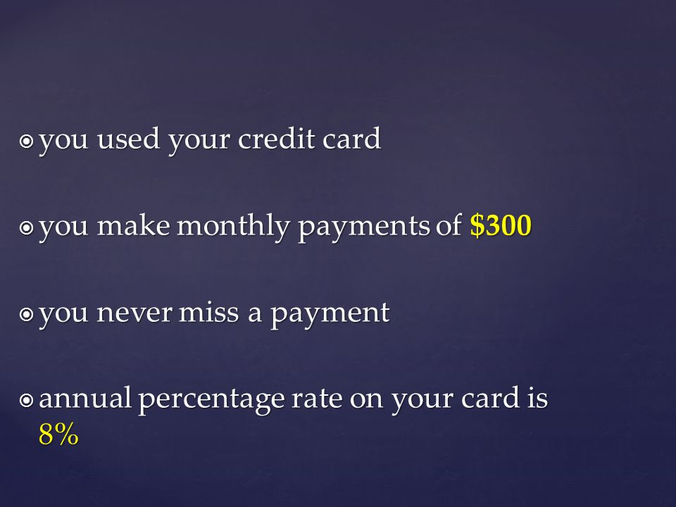 you used your credit card you used your credit card you make monthly payments of $300 you make monthly payments of $300 you never miss a payment you never miss a payment annual percentage rate on your card is 8% annual percentage rate on your card is 8%