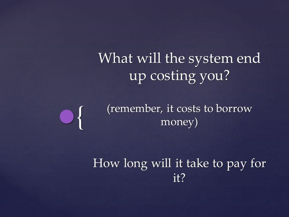 { What will the system end up costing you.