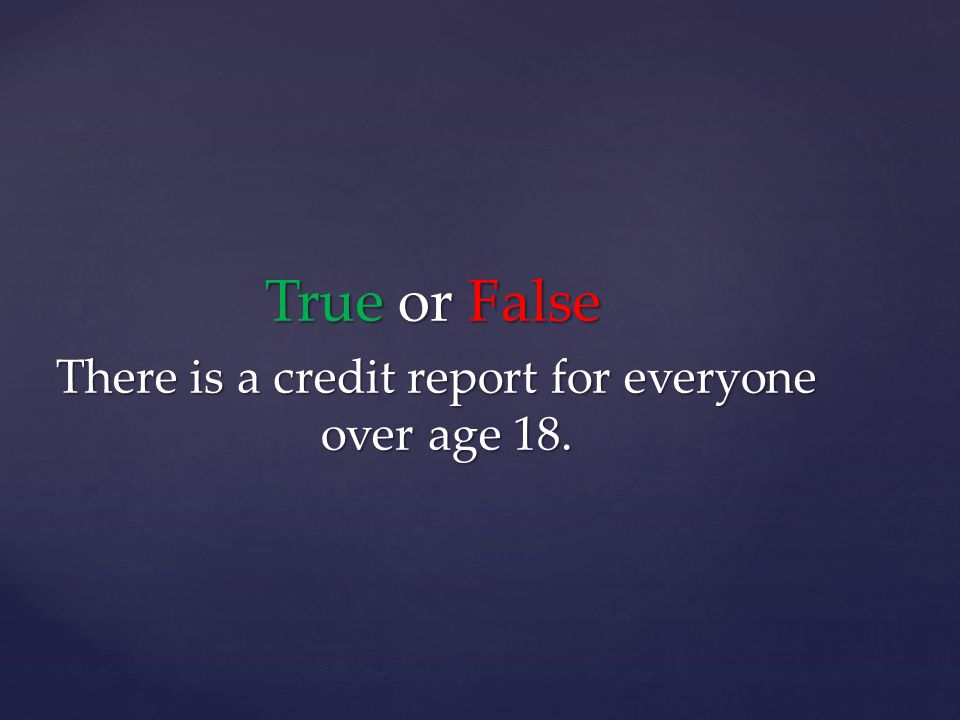 True or False There is a credit report for everyone over age 18.