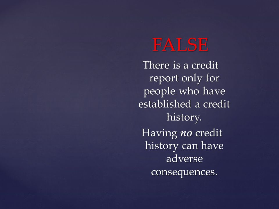 FALSE There is a credit report only for people who have established a credit history.