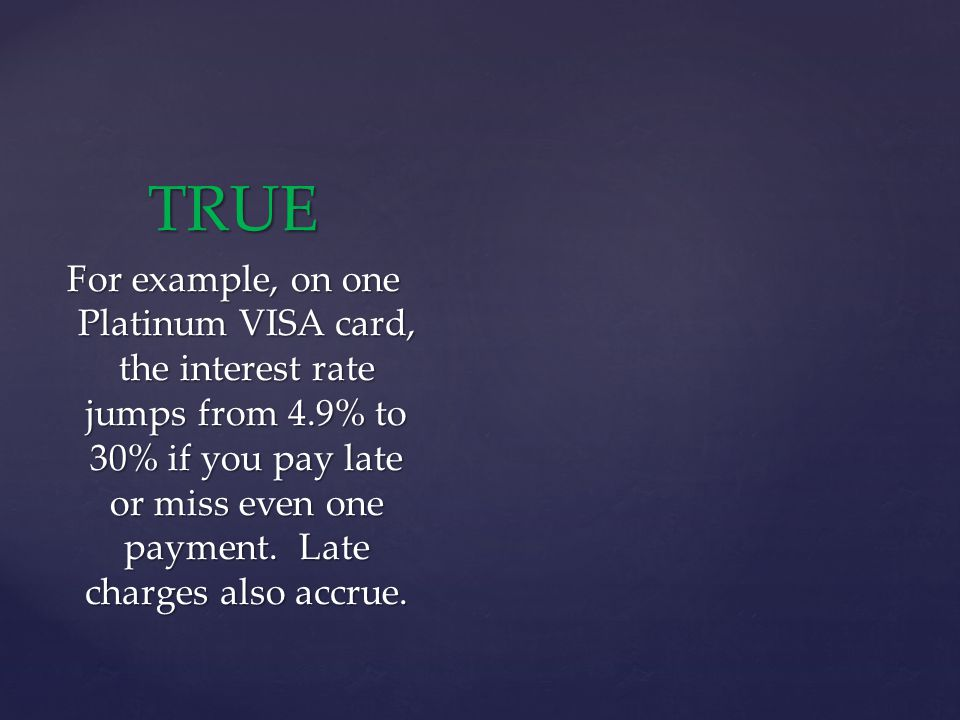 TRUE For example, on one Platinum VISA card, the interest rate jumps from 4.9% to 30% if you pay late or miss even one payment.