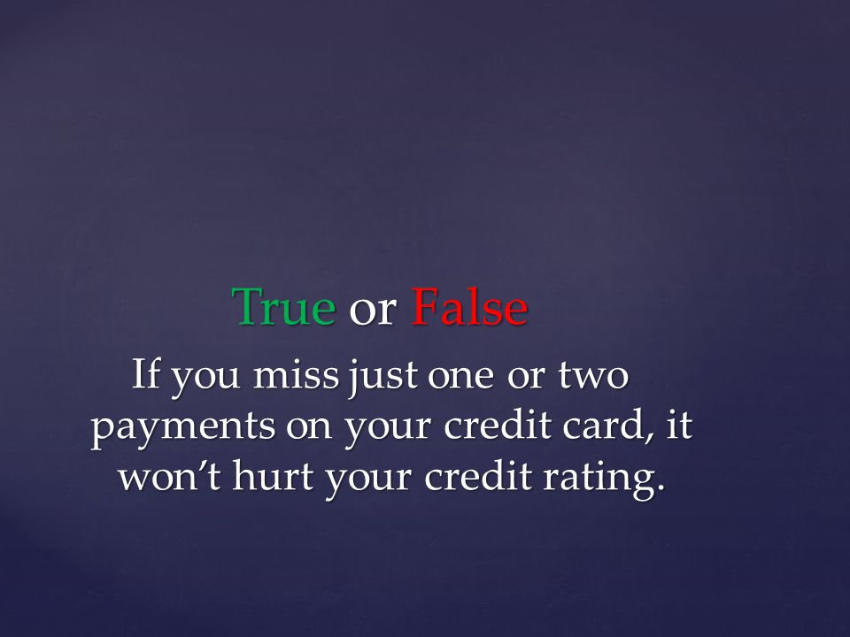 True or False If you miss just one or two payments on your credit card, it wont hurt your credit rating.