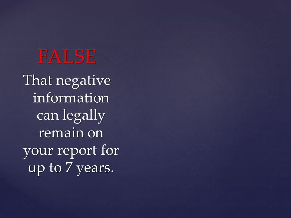 FALSE That negative information can legally remain on your report for up to 7 years.