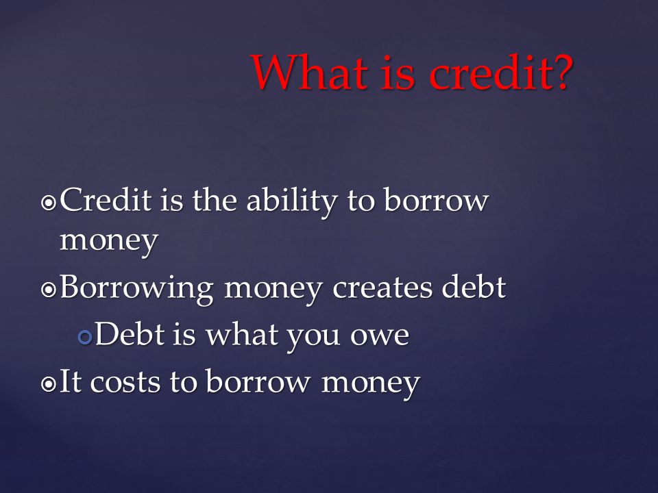 Credit is the ability to borrow money Credit is the ability to borrow money Borrowing money creates debt Borrowing money creates debt Debt is what you owe Debt is what you owe It costs to borrow money It costs to borrow money What is credit